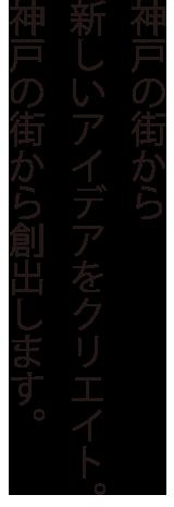 神戸の街から新しいアイデアをクリエイト。神戸の街から創出します。